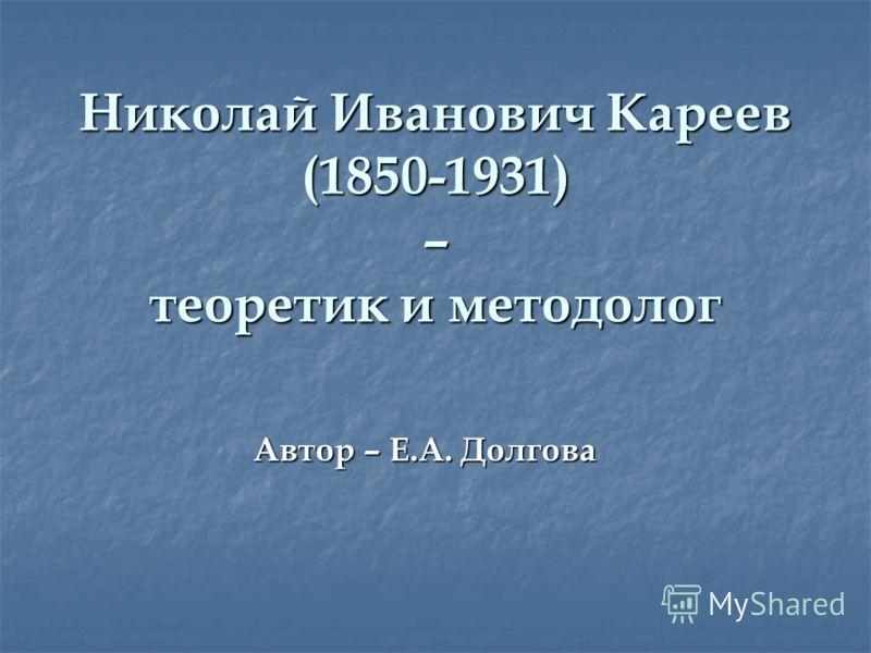 Николай Иванович Кареев (1850-1931) – теоретик и методолог Автор – Е.А. Долгова