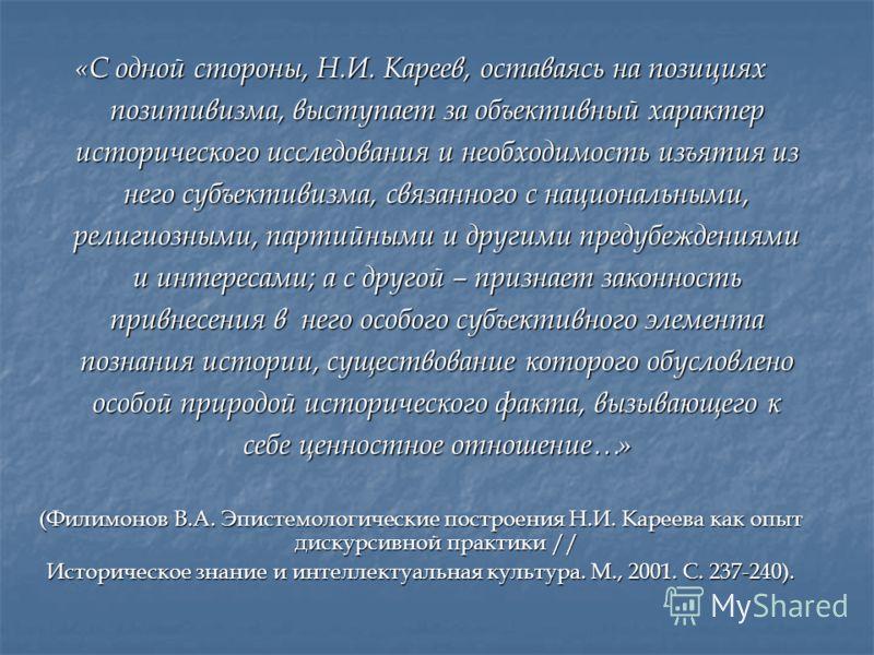 «С одной стороны, Н.И. Кареев, оставаясь на позициях позитивизма, выступает за объективный характер исторического исследования и необходимость изъятия из него субъективизма, связанного с национальными, религиозными, партийными и другими предубеждения