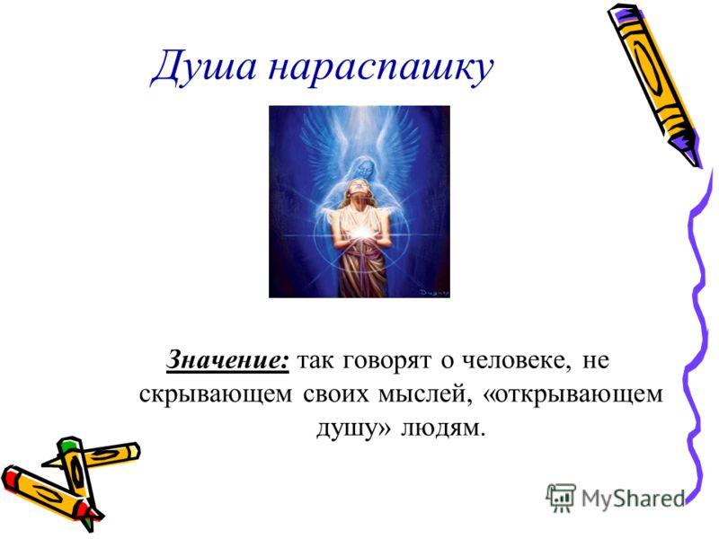Душа нараспашку Значение: так говорят о человеке, не скрывающем своих мыслей, «открывающем душу» людям.