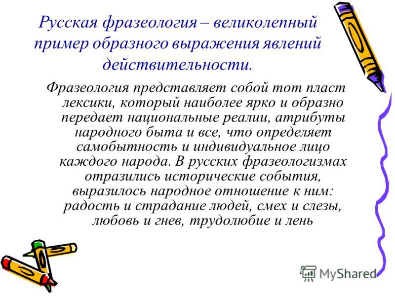 Русская фразеология – великолепный пример образного выражения явлений действительности. Фразеология представляет собой тот пласт лексики, который наиболее ярко и образно передает национальные реалии, атрибуты народного быта и все, что определяет само