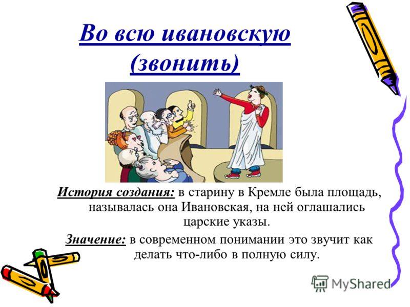 Во всю ивановскую (звонить) История создания: в старину в Кремле была площадь, называлась она Ивановская, на ней оглашались царские указы. Значение: в современном понимании это звучит как делать что-либо в полную силу.