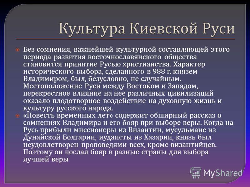 Без сомнения, важнейшей культурной составляющей этого периода развития восточнославянского общества становится принятие Русью христианства. Характер исторического выбора, сделанного в 988 г. князем Владимиром, был, безусловно, не случайным. Местополо