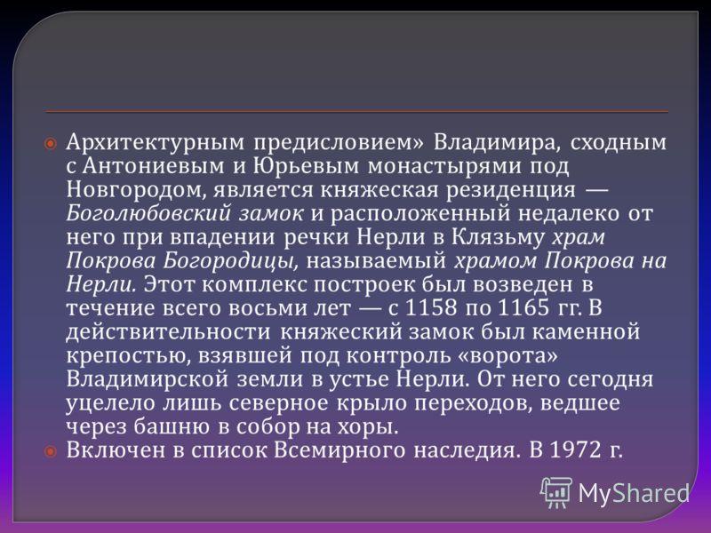 Архитектурным предисловием » Владимира, сходным с Антониевым и Юрьевым монастырями под Новгородом, является княжеская резиденция Боголюбовский замок и расположенный недалеко от него при впадении речки Нерли в Клязьму храм Покрова Богородицы, называем