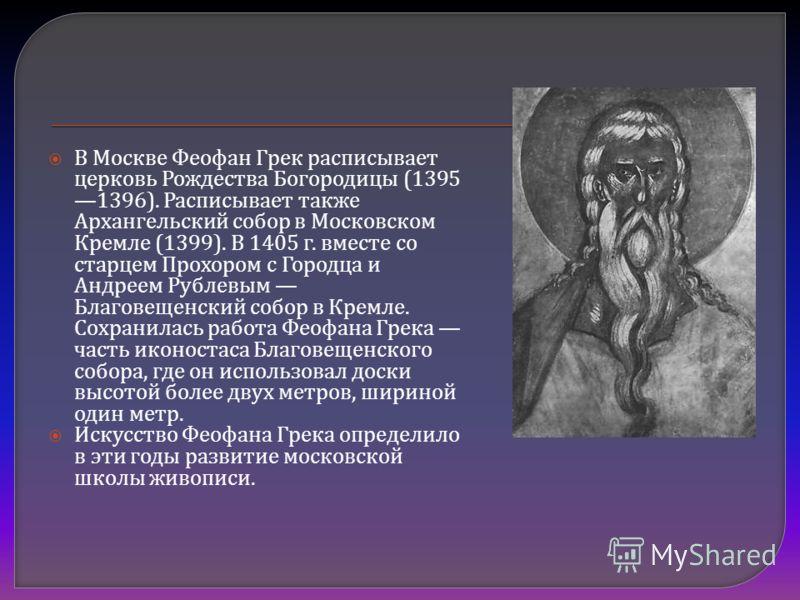 В Москве Феофан Грек расписывает церковь Рождества Богородицы (1395 1396). Расписывает также Архангельский собор в Московском Кремле (1399). В 1405 г. вместе со старцем Прохором с Городца и Андреем Рублевым Благовещенский собор в Кремле. Сохранилась