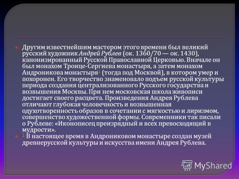 Другим известнейшим мастером этого времени был великий русский художник Андрей Рублев ( ок. 1360/70 ок. 1430), канонизированный Русской Православной Церковью. Вначале он был монахом Троице - Сергиева монастыря, а затем монахом Андроникова монастыря 1