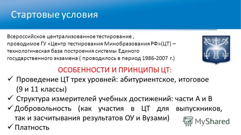Стартовые условия Всероссийское централизованное тестирование, проводимое ГУ «Центр тестирования Минобразования РФ»(ЦТ) – технологическая база построения системы Единого государственного экзамена ( проводилось в период 1986-2007 г.) ОСОБЕННОСТИ И ПРИ