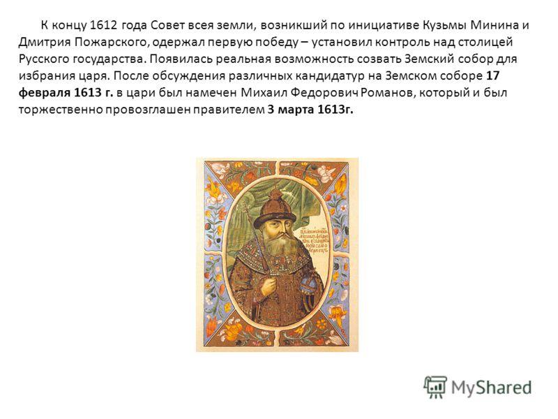 К концу 1612 года Совет всея земли, возникший по инициативе Кузьмы Минина и Дмитрия Пожарского, одержал первую победу – установил контроль над столицей Русского государства. Появилась реальная возможность созвать Земский собор для избрания царя. Посл