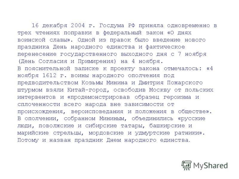 16 декабря 2004 г. Госдума РФ приняла одновременно в трех чтениях поправки в федеральный закон « О днях воинской славы ». Одной из правок было введение нового праздника День народного единства и фактическое перенесение государственного выходного дня