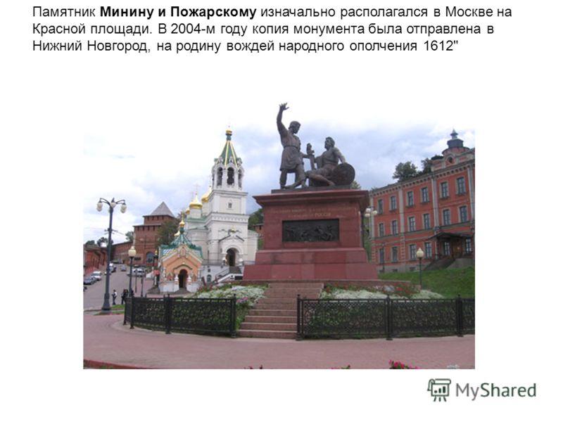 Памятник Минину и Пожарскому изначально располагался в Москве на Красной площади. В 2004-м году копия монумента была отправлена в Нижний Новгород, на родину вождей народного ополчения 1612