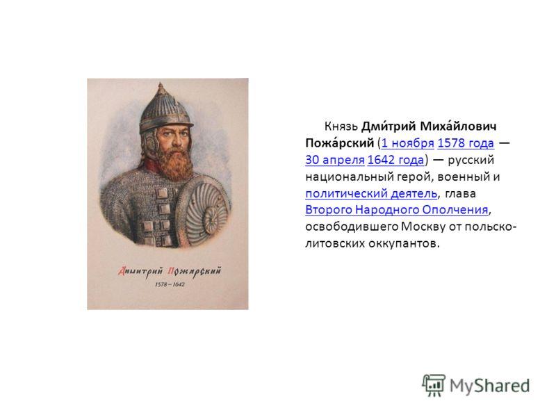 Князь Дми́трий Миха́йлович Пожа́рский (1 ноября 1578 года 30 апреля 1642 года) русский национальный герой, военный и политический деятель, глава Второго Народного Ополчения, освободившего Москву от польско- литовских оккупантов.1 ноября1578 года 30 а