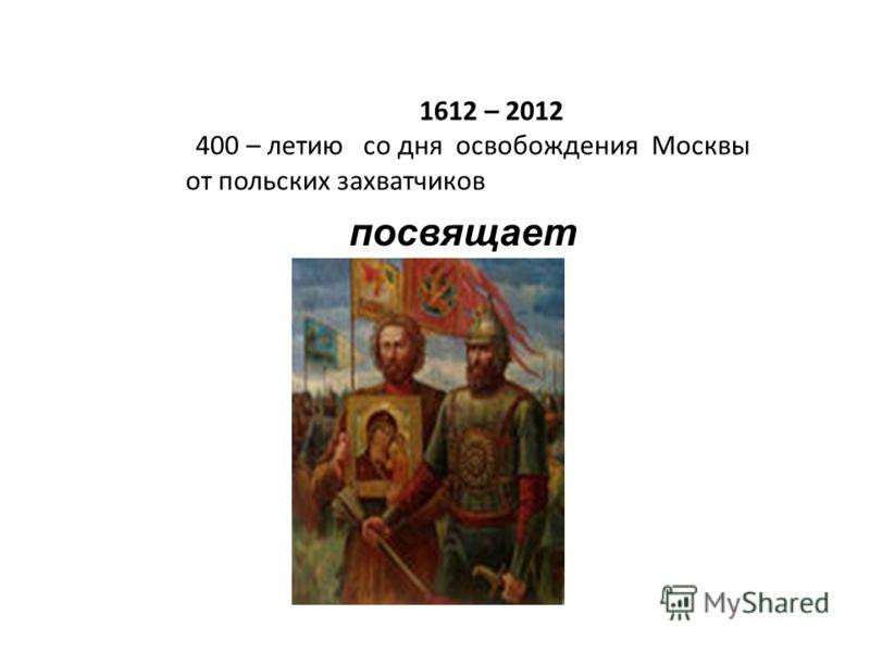 1612 – 2012 400 – летию со дня освобождения Москвы от польских захватчиков посвящает ся