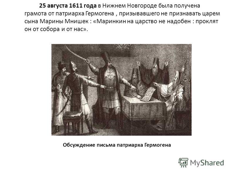 25 августа 1611 года в Нижнем Новгороде была получена грамота от патриарха Гермогена, призывавшего не признавать царем сына Марины Мнишек : «Маринкин на царство не надобен : проклят он от собора и от нас». Обсуждение письма патриарха Гермогена
