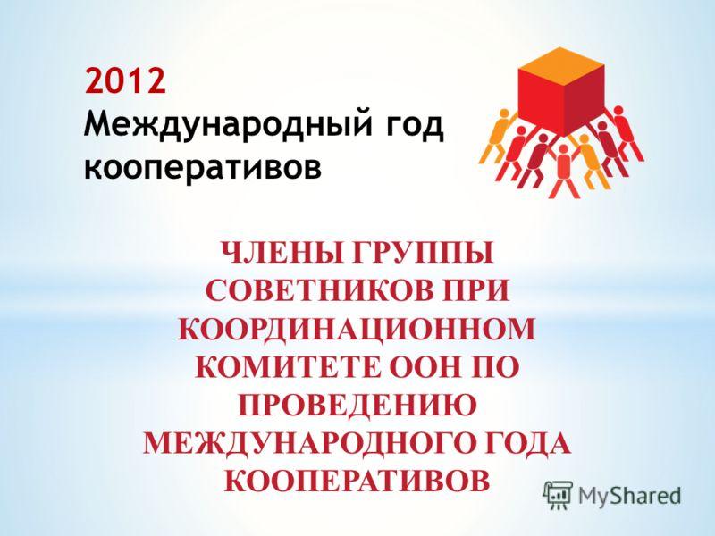 ЧЛЕНЫ ГРУППЫ COВЕТНИКОВ ПРИ КООРДИНАЦИОННОМ КОМИТЕТЕ ООН ПО ПРОВЕДЕНИЮ МЕЖДУНАРОДНОГО ГОДА КООПЕРАТИВОВ 2012 Международный год кооперативов