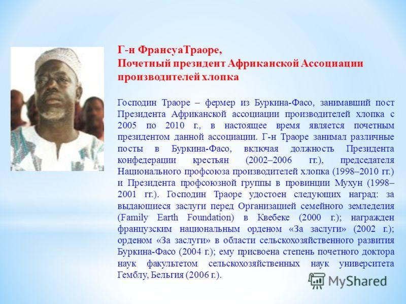 Г-н ФрансуаТраоре, Почетный президент Африканской Ассоциации производителей хлопка Господин Траоре – фермер из Буркина-Фасо, занимавший пост Президента Африканской ассоциации производителей хлопка с 2005 по 2010 г., в настоящее время является почетны