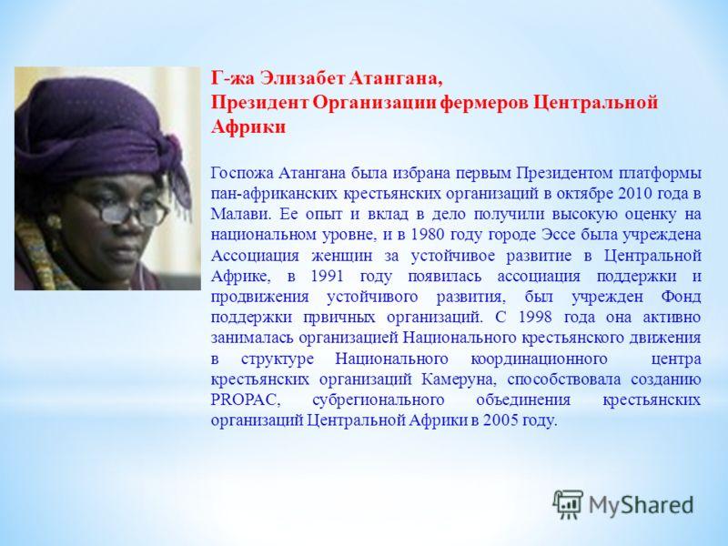 Г-жа Элизабет Атангана, Президент Организации фермеров Центральной Африки Госпожа Атангана была избрана первым Президентом платформы пан-африканских крестьянских организаций в октябре 2010 года в Малави. Ее опыт и вклад в дело получили высокую оценку