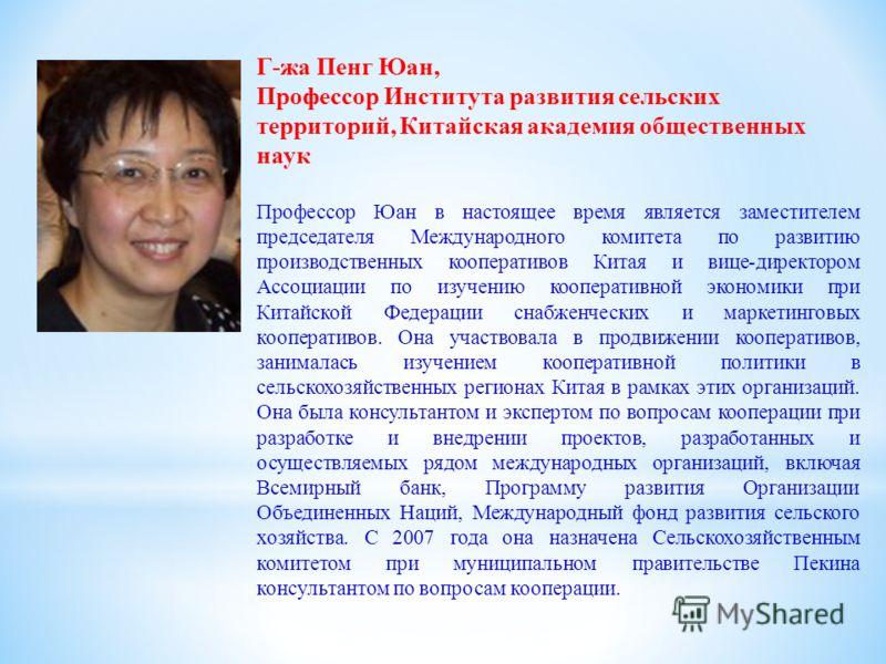 Г-жа Пенг Юан, Профессор Института развития сельских территорий, Китайская академия общественных наук Профессор Юан в настоящее время является заместителем председателя Международного комитета по развитию производственных кооперативов Китая и вице-ди