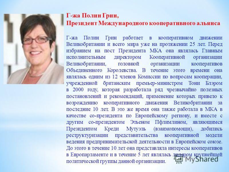 Г-жа Полин Грин, Президент Международного кооперативного альянса Г-жа Полин Грин работает в кооперативном движении Великобритании и всего мира уже на протяжении 25 лет. Перед избранием на пост Президента МКА она являлась Главным исполнительным директ