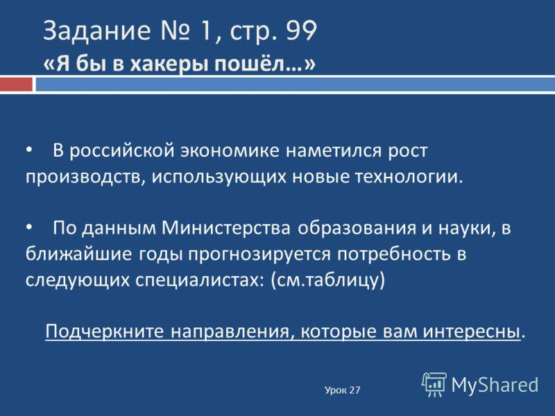 Задание 1, стр. 99 « Я бы в хакеры пошёл …» В российской экономике наметился рост производств, использующих новые технологии. По данным Министерства образования и науки, в ближайшие годы прогнозируется потребность в следующих специалистах: (см.таблиц