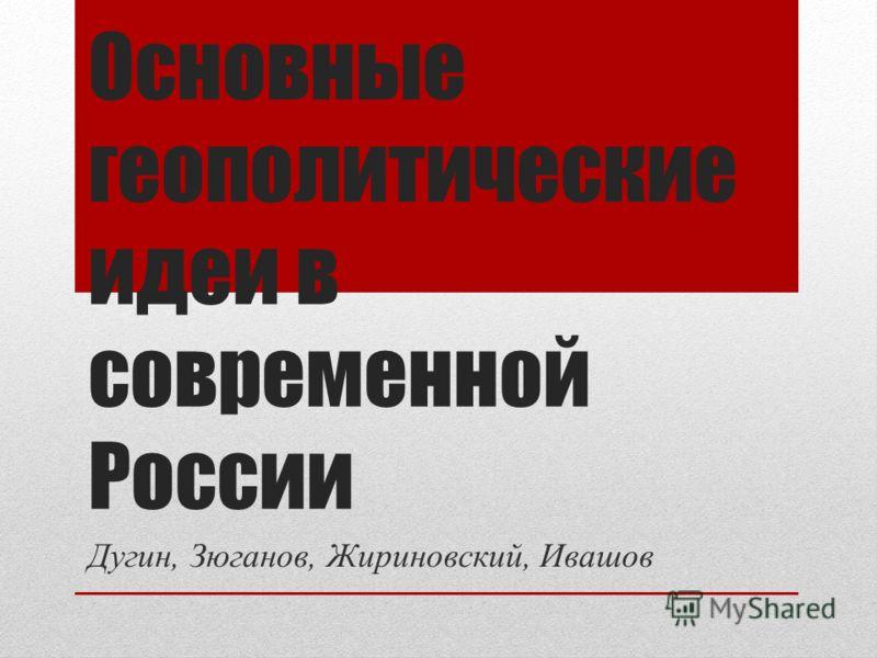 Основные геополитические идеи в современной России Дугин, Зюганов, Жириновский, Ивашов