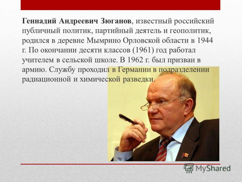 Геннадий Андреевич Зюганов, известный российский публичный политик, партийный деятель и геополитик, родился в деревне Мымрино Орловской области в 1944 г. По окончании десяти классов (1961) год работал учителем в сельской школе. В 1962 г. был призван