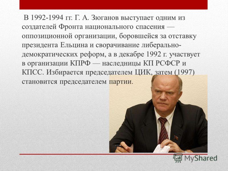 В 1992-1994 гг. Г. А. Зюганов выступает одним из создателей Фронта национального спасения оппозиционной организации, боровшейся за отставку президента Ельцина и сворачивание либерально- демократических реформ, а в декабре 1992 г. участвует в организа
