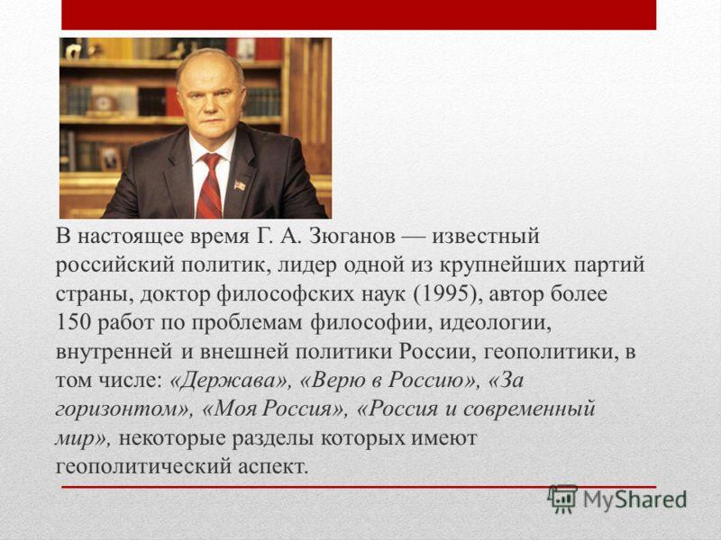 В настоящее время Г. А. Зюганов известный российский политик, лидер одной из крупнейших партий страны, доктор философских наук (1995), автор более 150 работ по проблемам философии, идеологии, внутренней и внешней политики России, геополитики, в том ч