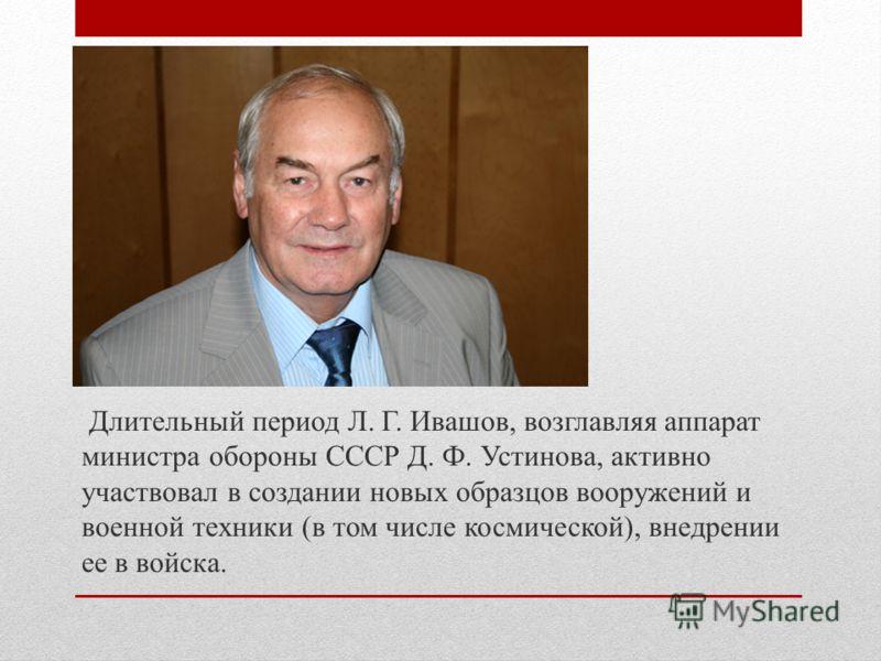 Длительный период Л. Г. Ивашов, возглавляя аппарат министра обороны СССР Д. Ф. Устинова, активно участвовал в создании новых образцов вооружений и военной техники (в том числе космической), внедрении ее в войска.