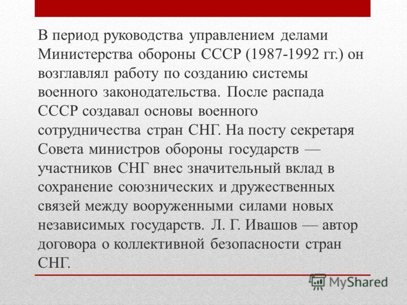 В период руководства управлением делами Министерства обороны СССР (1987-1992 гг.) он возглавлял работу по созданию системы военного законодательства. После распада СССР создавал основы военного сотрудничества стран СНГ. На посту секретаря Совета мини
