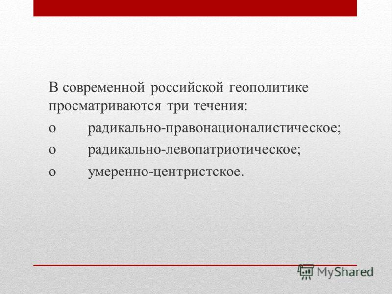 В современной российской геополитике просматриваются три течения: oрадикально-правонационалистическое; oрадикально-левопатриотическое; oумеренно-центристское.