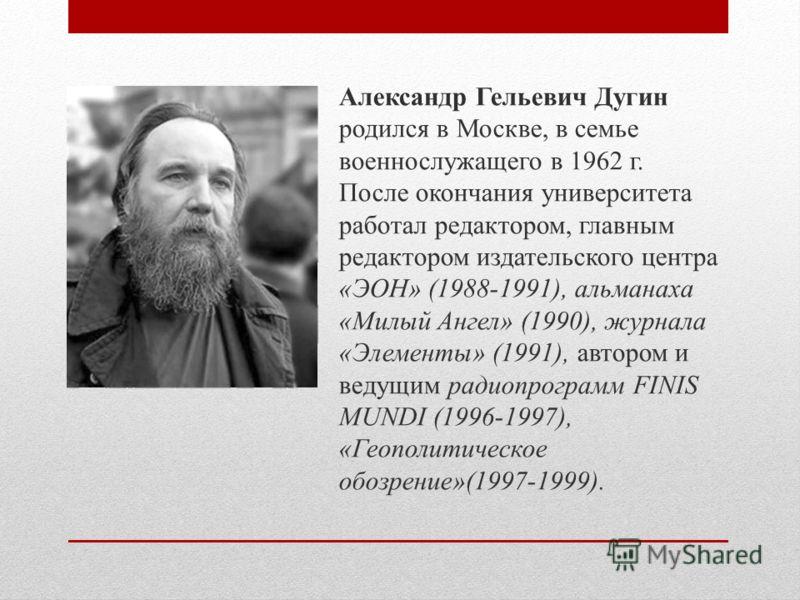Александр Гельевич Дугин родился в Москве, в семье военнослужащего в 1962 г. После окончания университета работал редактором, главным редактором издательского центра «ЭОН» (1988-1991), альманаха «Милый Ангел» (1990), журнала «Элементы» (1991), авторо