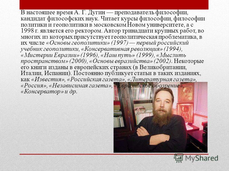 В настоящее время А. Г. Дугин преподаватель философии, кандидат философских наук. Читает курсы философии, философии политики и геополитики в московском Новом университете, а с 1998 г. является его ректором. Автор тринадцати крупных работ, во многих и