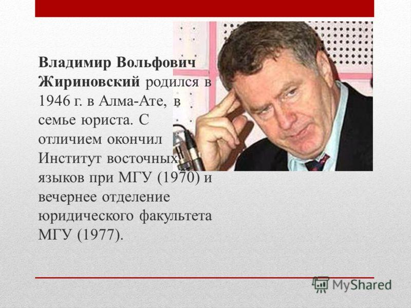 Владимир Вольфович Жириновский родился в 1946 г. в Алма-Ате, в семье юриста. С отличием окончил Институт восточных языков при МГУ (1970) и вечернее отделение юридического факультета МГУ (1977).
