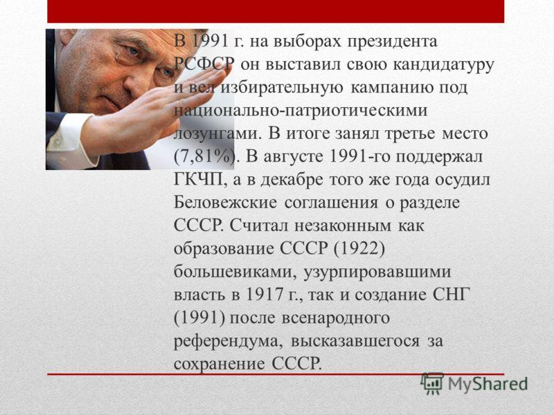 В 1991 г. на выборах президента РСФСР он выставил свою кандидатуру и вел избирательную кампанию под национально-патриотическими лозунгами. В итоге занял третье место (7,81%). В августе 1991-го поддержал ГКЧП, а в декабре того же года осудил Беловежск