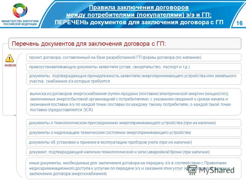 16 Правила заключения договоров между потребителями (покупателями) э/э и ГП: ПЕРЕЧЕНЬ документов для заключения договора с ГП проект договора, составленный на базе разработанной ГП формы договора (по желанию) правоустанавливающие документы заявителя