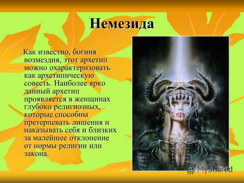 Немезида Как известно, богиня возмездия, этот архетип можно охарактеризовать как архетипическую совесть. Наиболее ярко данный архетип проявляется в женщинах глубоко религиозных, которые способны претерпевать лишения и наказывать себя и близких за мал
