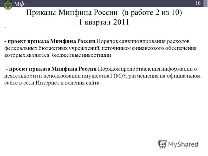 М ] ф 16 Приказы Минфина России (в работе 2 из 10) 1 квартал 2011 - - проект приказа Минфина России Порядок санкционирования расходов федеральных бюджетных учреждений, источником финансового обеспечения которых являются бюджетные инвестиции - проект