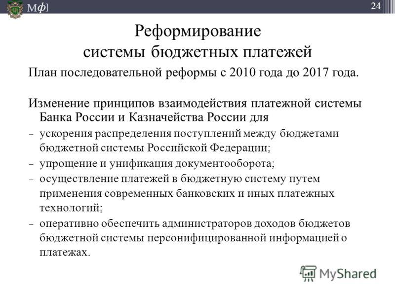 М ] ф 24 Реформирование системы бюджетных платежей План последовательной реформы с 2010 года до 2017 года. Изменение принципов взаимодействия платежной системы Банка России и Казначейства России для ускорения распределения поступлений между бюджетами