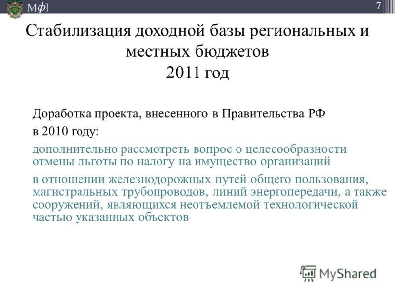 М ] ф 7 Доработка проекта, внесенного в Правительства РФ в 2010 году: дополнительно рассмотреть вопрос о целесообразности отмены льготы по налогу на имущество организаций в отношении железнодорожных путей общего пользования, магистральных трубопровод