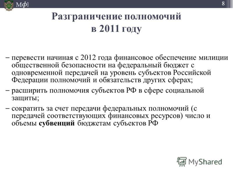 М ] ф 8 перевести начиная с 2012 года финансовое обеспечение милиции общественной безопасности на федеральный бюджет с одновременной передачей на уровень субъектов Российской Федерации полномочий и обязательств других сферах; расширить полномочия суб