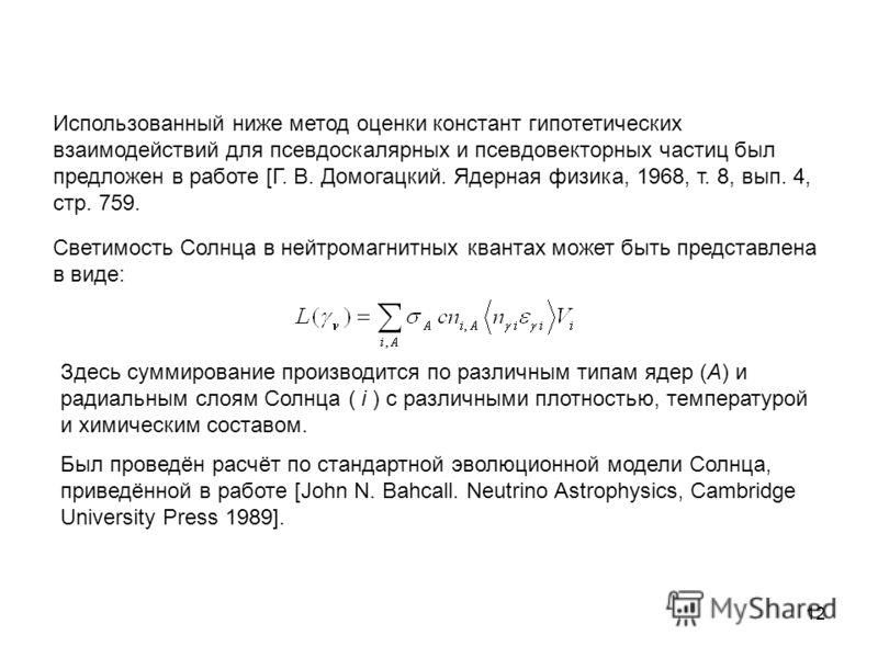 12 Использованный ниже метод оценки констант гипотетических взаимодействий для псевдоскалярных и псевдовекторных частиц был предложен в работе [Г. В. Домогацкий. Ядерная физика, 1968, т. 8, вып. 4, стр. 759. Светимость Солнца в нейтромагнитных кванта