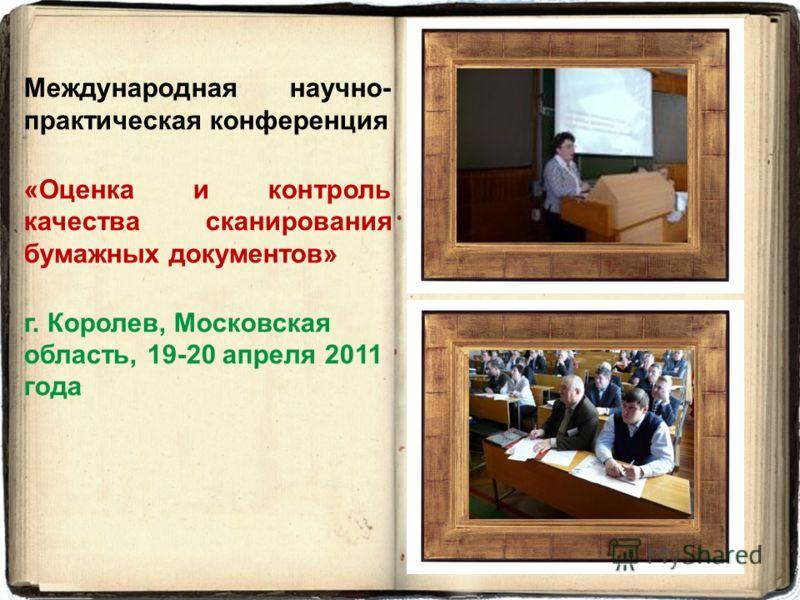 Международная научно- практическая конференция «Оценка и контроль качества сканирования бумажных документов» г. Королев, Московская область, 19-20 апреля 2011 года