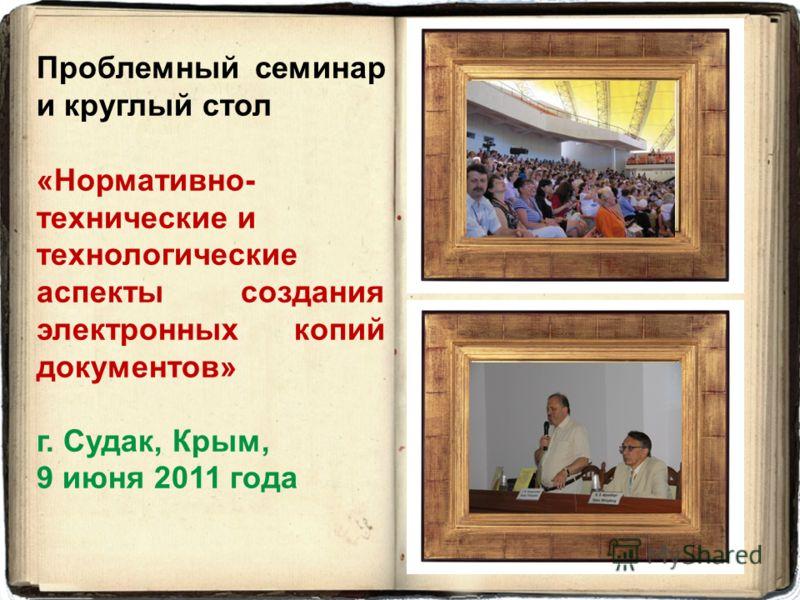 Проблемный семинар и круглый стол «Нормативно- технические и технологические аспекты создания электронных копий документов» г. Судак, Крым, 9 июня 2011 года