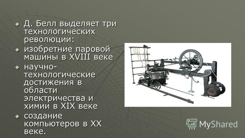 Д. Белл выделяет три технологических революции: Д. Белл выделяет три технологических революции: изобретние паровой машины в XVIII веке изобретние паровой машины в XVIII веке научно- технологические достижения в области электричества и химии в XIX век