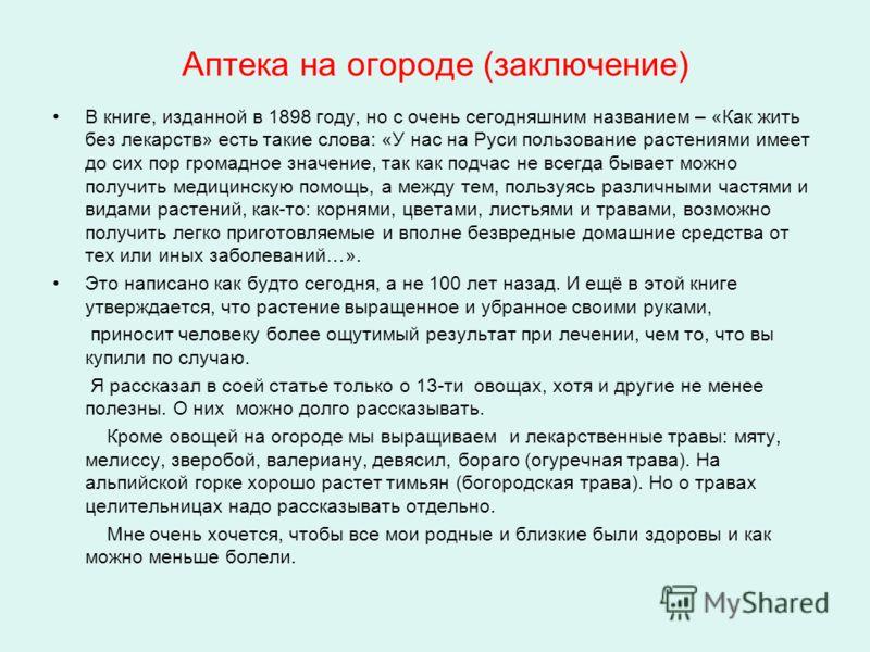 Аптека на огороде (заключение) В книге, изданной в 1898 году, но с очень сегодняшним названием – «Как жить без лекарств» есть такие слова: «У нас на Руси пользование растениями имеет до сих пор громадное значение, так как подчас не всегда бывает можн