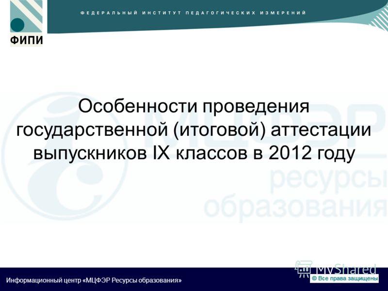 Информационный центр «МЦФЭР Ресурсы образования» Особенности проведения государственной (итоговой) аттестации выпускников IX классов в 2012 году