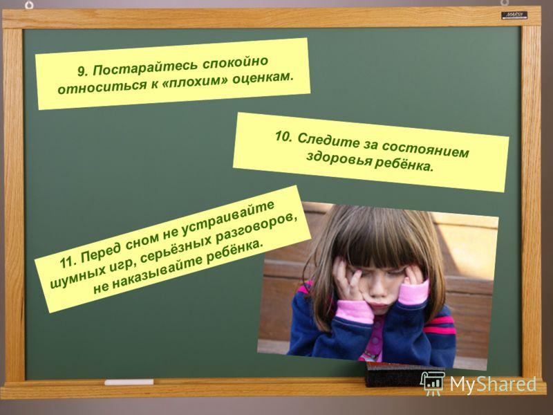 9. Постарайтесь спокойно относиться к «плохим» оценкам. 10. Следите за состоянием здоровья ребёнка. 11. Перед сном не устраивайте шумных игр, серьёзных разговоров, не наказывайте ребёнка.