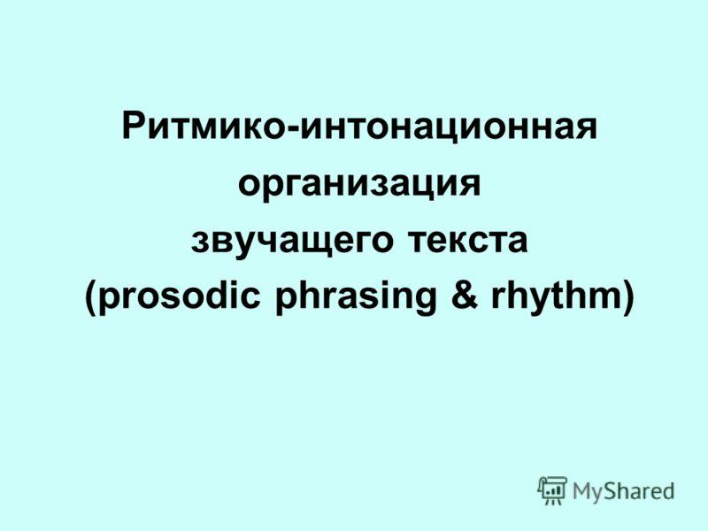 Ритмико-интонационная организация звучащего текста (prosodic phrasing & rhythm)