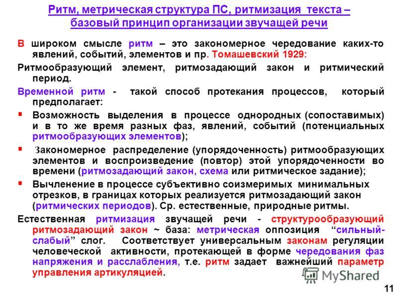 11 Ритм, метрическая структура ПС, ритмизация текста – базовый принцип организации звучащей речи В широком смысле ритм – это закономерное чередование каких-то явлений, событий, элементов и пр. Томашевский 1929: Ритмообразующий элемент, ритмозадающий