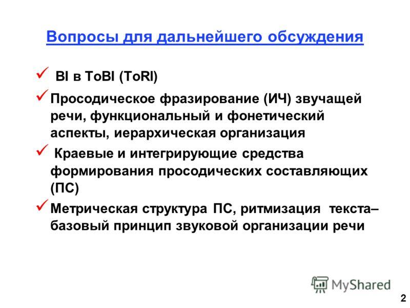 2 Вопросы для дальнейшего обсуждения BI в ToBI (ToRI) Просодическое фразирование (ИЧ) звучащей речи, функциональный и фонетический аспекты, иерархическая организация Краевые и интегрирующие средства формирования просодических составляющих (ПС) Метрич