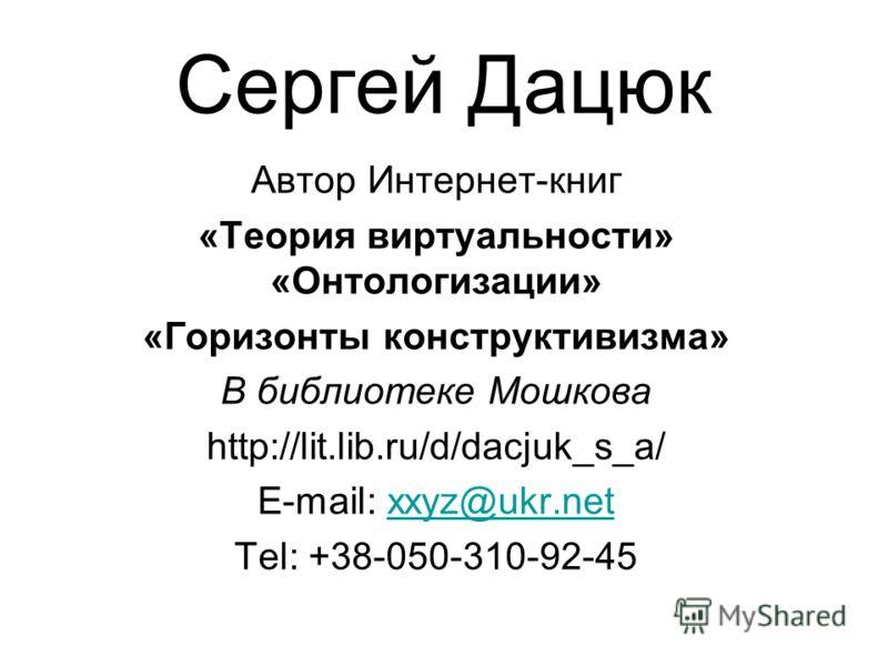 Сергей Дацюк Автор Интернет-книг «Теория виртуальности» «Онтологизации» «Горизонты конструктивизма» В библиотеке Мошкова http://lit.lib.ru/d/dacjuk_s_a/ E-mail: xxyz@ukr.netxxyz@ukr.net Tel: +38-050-310-92-45